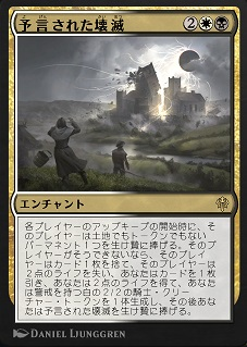 Doom Foretold / 予言された壊滅 (2)(白)(黒) エンチャント 各プレイヤーのアップキープの開始時に、そのプレイヤーは土地でもトークンでもないパーマネント1つを生け贄に捧げる。そのプレイヤーがそうできないなら、そのプレイヤーはカード1枚を捨て、そのプレイヤーは2点のライフを失い、あなたはカードを1枚引き、あなたは2点のライフを得て、あなたは警戒を持つ白の2/2の騎士(Knight)クリーチャー・トークンを1体生成し、その後あなたは予言された壊滅を生け贄に捧げる。