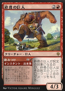 Bonecrusher Giant / 砕骨の巨人 (2)(赤) クリーチャー — 巨人(Giant) 砕骨の巨人が呪文の対象になるたび、砕骨の巨人はその呪文のコントローラーに2点のダメージを与える。 4/3 Stomp / 踏みつけ (1)(赤) インスタント — 出来事(Adventure) このターン、ダメージは軽減できない。クリーチャー1体かプレインズウォーカー1体かプレイヤー1人を対象とする。踏みつけはそれに2点のダメージを与える。