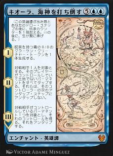 Kiora Bests the Sea God / キオーラ、海神を打ち倒す (5)(青)(青) エンチャント — 英雄譚(Saga) (この英雄譚(Saga)が出た際とあなたのドロー・ステップの後に、伝承(lore)カウンターを1個加える。IIIの後に、生け贄に捧げる。) I ― 呪禁を持つ青の8/8のクラーケン(Kraken)・クリーチャー・トークンを1体生成する。 II ― 対戦相手1人を対象とする。そのプレイヤーがコントロールしていて土地でないパーマネントをすべてタップする。それらは、そのコントローラーの次のアンタップ・ステップにアンタップしない。 III ― 対戦相手がコントロールしているパーマネント1つを対象とし、それのコントロールを得る。それをアンタップする。