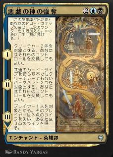 The Trickster-God's Heist / 悪戯の神の強奪 (2)(青)(黒) エンチャント — 英雄譚(Saga) (この英雄譚(Saga)が出た際とあなたのドロー・ステップの後に、伝承(lore)カウンター1個を加える。IIIの後に、生け贄に捧げる。) I ― クリーチャー2体を対象とする。あなたはそれらのコントロールを交換してもよい。 II ― 共通のカード・タイプを持ち基本でもクリーチャーでもないパーマネント2つを対象とする。あなたはそれらのコントロールを交換してもよい。 III ― プレイヤー1人を対象とする。そのプレイヤーは3点のライフを失い、あなたは3点のライフを得る。