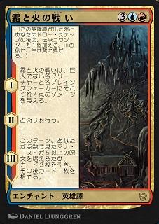 Battle of Frost and Fire / 霜と火の戦い (3)(青)(赤) エンチャント — 英雄譚(Saga) (この英雄譚(Saga)が出た際とあなたのドロー・ステップの後に、伝承(lore)カウンター1個を加える。IIIの後に、生け贄に捧げる。) I ― 霜と火の戦いは、巨人(Giant)でない各クリーチャーと各プレインズウォーカーにそれぞれ4点のダメージを与える。 II ― 占術3を行う。 III ― このターン、あなたが点数で見たマナ・コストが5以上の呪文を唱えるたび、カード2枚を引き、その後カード1枚を捨てる。