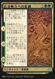 Binding the Old Gods / 古き神々への束縛 (2)(黒)(緑) エンチャント — 英雄譚(Saga) (この英雄譚(Saga)が出た際とあなたのドロー・ステップの後に、伝承(lore)カウンター1個を加える。IIIの後に、生け贄に捧げる。) I ― 対戦相手がコントロールしていて土地でないパーマネント1つを対象とする。それを破壊する。 II ― あなたのライブラリーから森(Forest)カード1枚を探し、タップ状態で戦場に出す。その後、あなたのライブラリーを切り直す。 III ― ターン終了時まで、あなたがコントロールしているすべてのクリーチャーは接死を得る。