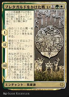 Battle for Bretagard / ブレタガルドをかけた戦い (1)(緑)(白) エンチャント — 英雄譚(Saga) (この英雄譚(Saga)が出た際とあなたのドロー・ステップの後に、伝承(lore)カウンター1個を加える。IIIの後に、生け贄に捧げる。) I ― 白の1/1の人間(Human)・戦士(Warrior)クリーチャー・トークン1体を生成する。 II ― 緑の1/1のエルフ(Elf)・戦士クリーチャー・トークン1体を生成する。 III ― あなたがコントロールしていて互いに異なる名前を持ちアーティファクトやクリーチャーである望む数のトークンを選ぶ。それらそれぞれにつき、それのコピーであるトークン1つを生成する。