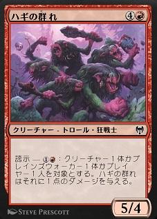 《ハギの群れ》 クリーチャー ― - トロール・狂戦士 5 / 4 誇示 ― 1Red:クリーチャー1体かプレインズウォーカー1体かプレイヤー1人を対象とする。ハギの群れはそれに1点のダメージを与える。
