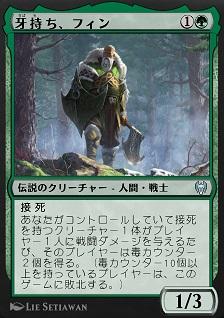 Fynn, the Fangbearer / 牙持ち、フィン (1)(緑) 伝説のクリーチャー — 人間(Human) 戦士(Warrior) 接死 あなたがコントロールしていて接死を持つクリーチャー1体がプレイヤー1人に戦闘ダメージを与えるたび、そのプレイヤーは毒(poison)カウンター2個を得る。(毒カウンター10個以上を持っているプレイヤーは、このゲームに敗北する。) 1/3