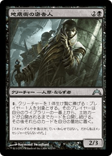 Undercity Informer / 地底街の密告人 (2)(黒) クリーチャー — 人間(Human) ならず者(Rogue) (1),クリーチャーを1体生け贄に捧げる:プレイヤー1人を対象とする。そのプレイヤーは自分のライブラリーの一番上から、土地カードが公開されるまでカードを公開し続ける。その後、それらのカードを自分の墓地に置く。 2/3