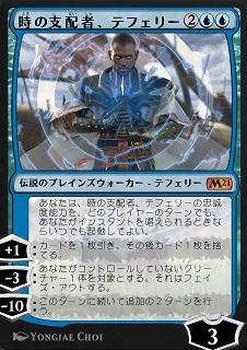 Teferi, Master of Time / 時の支配者、テフェリー (2)(青)(青) 伝説のプレインズウォーカー — テフェリー(Teferi) あなたは、時の支配者、テフェリーの忠誠度能力を、どのプレイヤーのターンでも、あなたがインスタントを唱えられるときならいつでも起動してよい。 [+1]:カードを1枚引き、その後カード1枚を捨てる。 [-3]:あなたがコントロールしていないクリーチャー1体を対象とする。それはフェイズ・アウトする。(それのコントローラーの次のターンまで、それやそれにつけられているものはすべて存在しないかのように扱う。) [-10]:このターンに続いて追加の2ターンを行う。 3