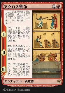 The Akroan War / アクロス戦争 (3)(赤) エンチャント — 英雄譚(Saga) (この英雄譚(Saga)が出た際とあなたのドロー・ステップの後に、伝承(lore)カウンターを1個加える。IIIの後に、生け贄に捧げる。) I ― クリーチャー1体を対象とする。アクロス戦争が戦場に残り続けているかぎり、それのコントロールを得る。 II ― あなたの次のターンまで、各戦闘で、対戦相手がコントロールしているクリーチャーは可能なら攻撃する。 III ― タップ状態の各クリーチャーはそれぞれ、自身にそれのパワーに等しい点数のダメージを与える。
