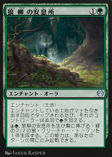 Wolfwillow Haven / 狼柳の安息所 (1)(緑) エンチャント — オーラ(Aura) エンチャント(土地) エンチャントしている土地がマナを引き出す目的でタップされるたび、それのコントローラーは追加で(緑)を加える。 (4)(緑),狼柳の安息所を生け贄に捧げる:緑の2/2の狼(Wolf)クリーチャー・トークンを1体生成する。この能力は、あなたのターンの間にのみ起動できる。